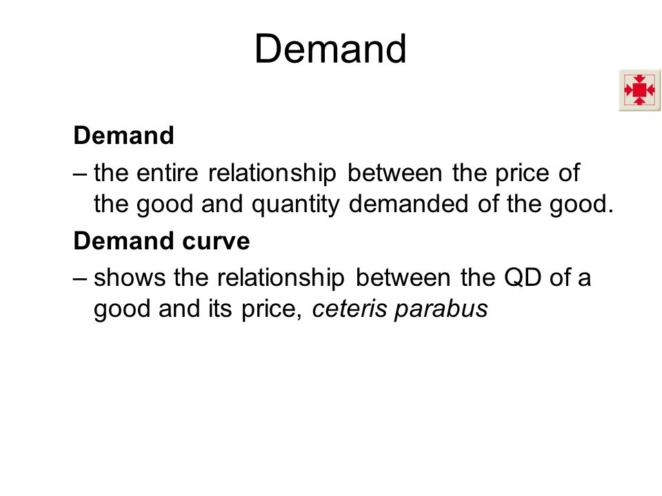 Demand Demand. the entire relationship between the price of the good and quantity demanded of the good.
