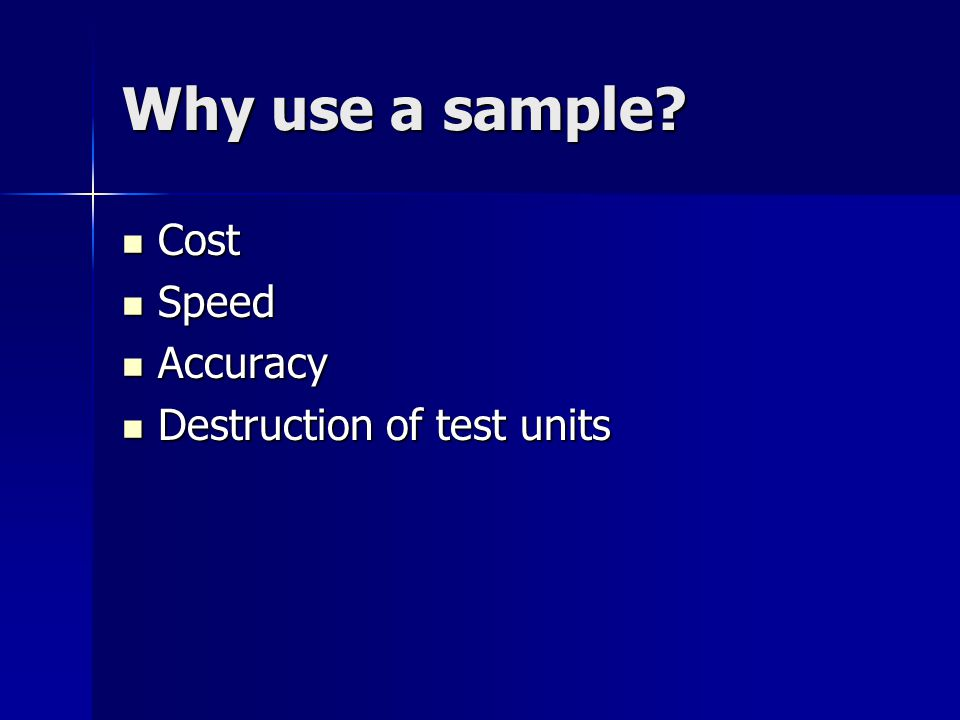 Why use a sample Cost Speed Accuracy Destruction of test units