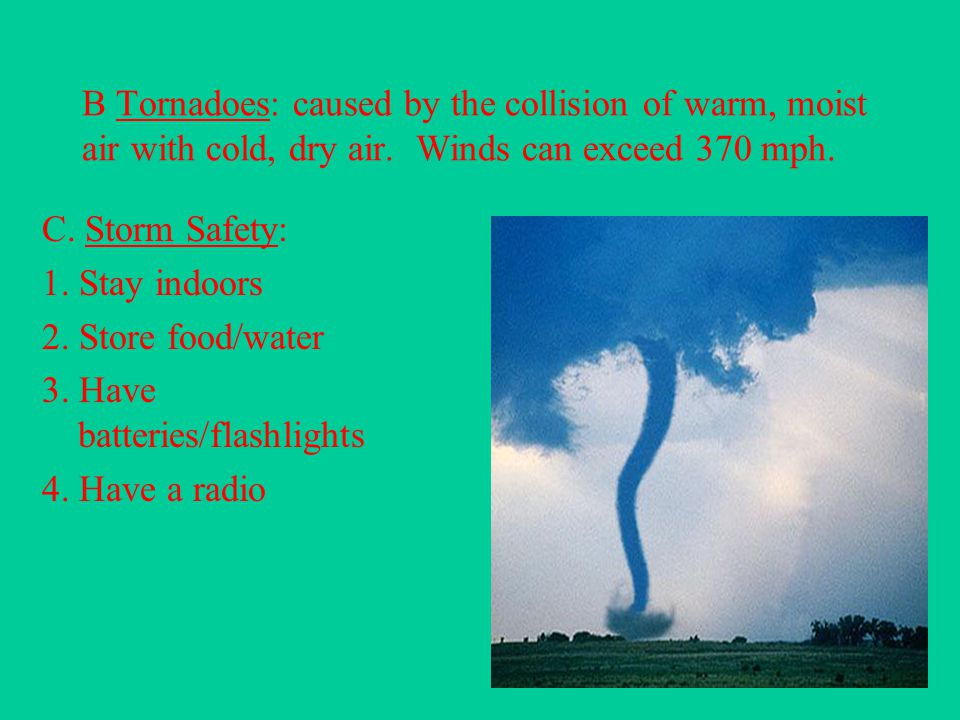B Tornadoes: caused by the collision of warm, moist air with cold, dry air. Winds can exceed 370 mph.