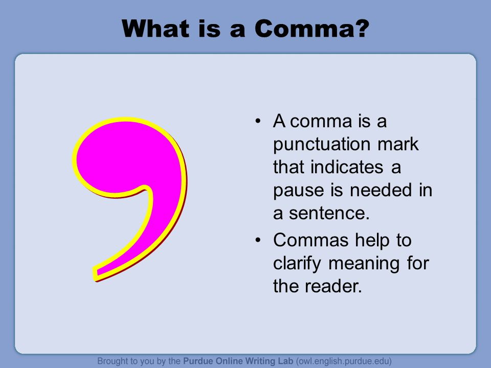 What is a Comma A comma is a punctuation mark that indicates a pause is needed in a sentence. Commas help to clarify meaning for the reader.