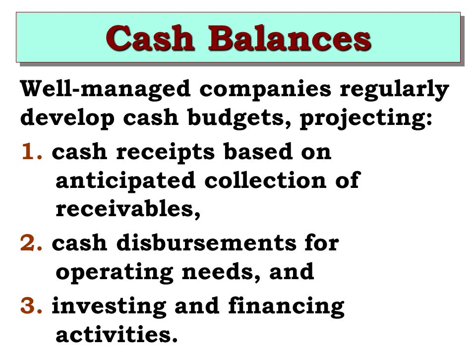 Cash Balances Well-managed companies regularly develop cash budgets, projecting: