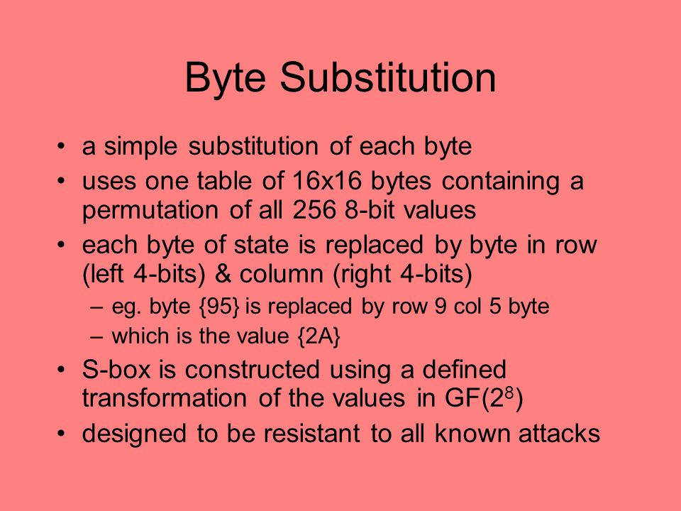 Byte Substitution a simple substitution of each byte