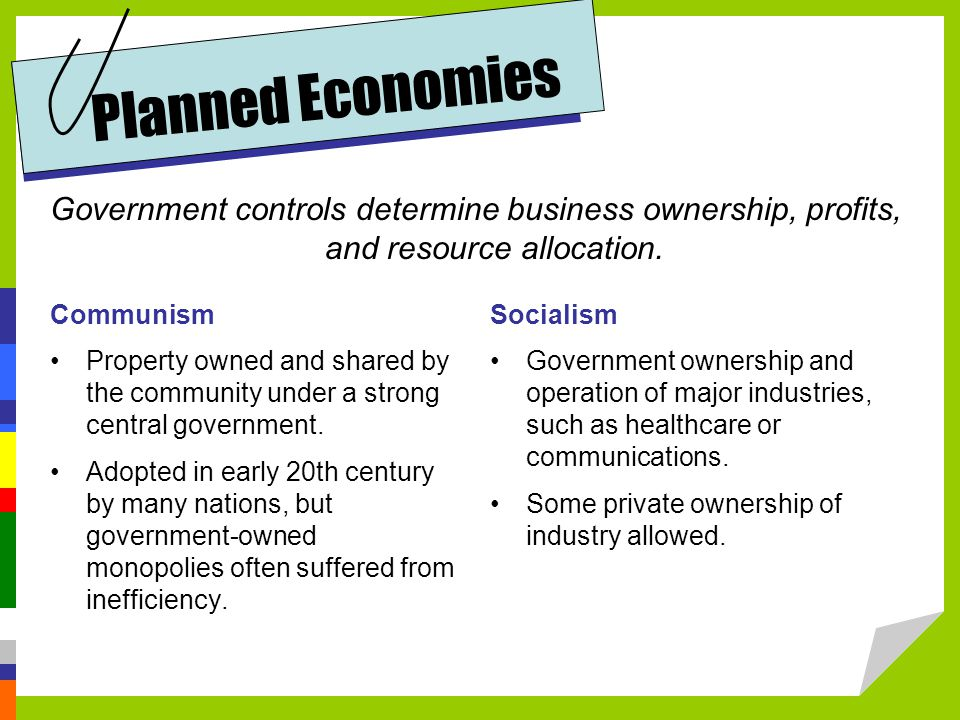 Planned Economies Government controls determine business ownership, profits, and resource allocation.