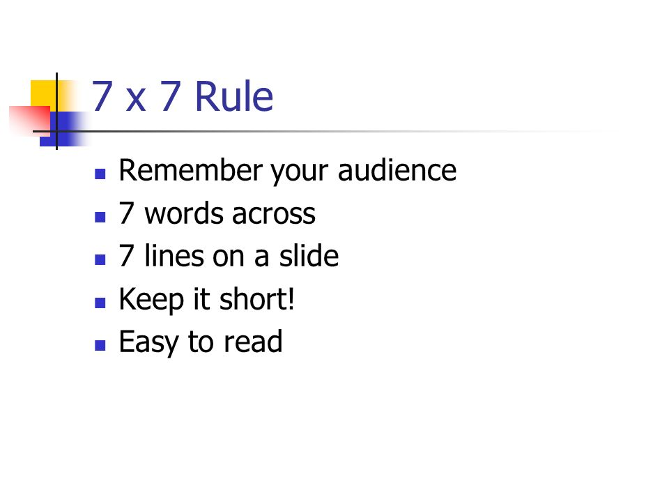 7 x 7 Rule Remember your audience 7 words across 7 lines on a slide
