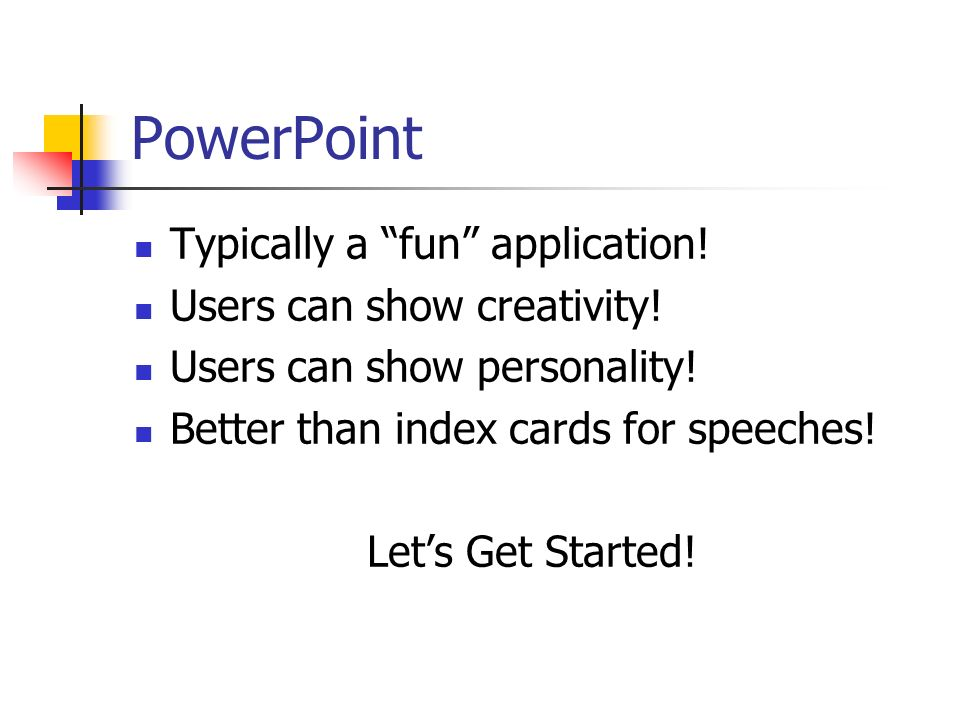 PowerPoint Typically a fun application! Users can show creativity!