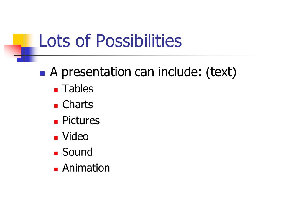 Lots of Possibilities A presentation can include: (text) Tables Charts