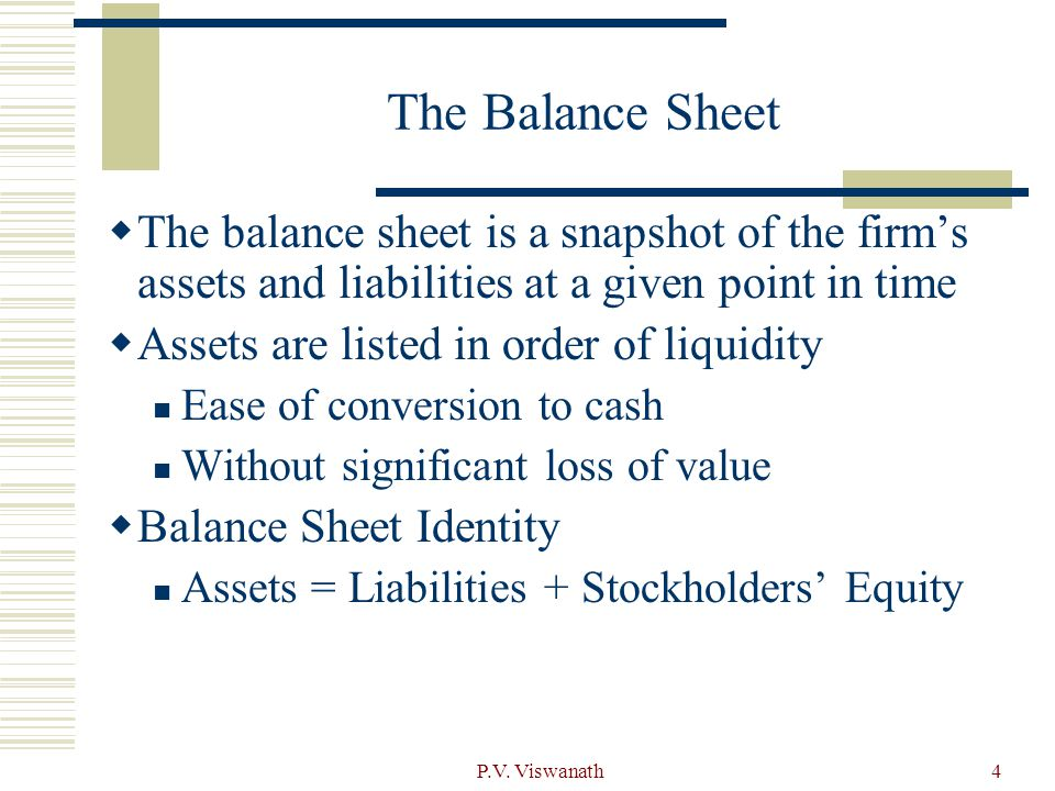 The Balance Sheet The balance sheet is a snapshot of the firm's assets and liabilities at a given point in time.