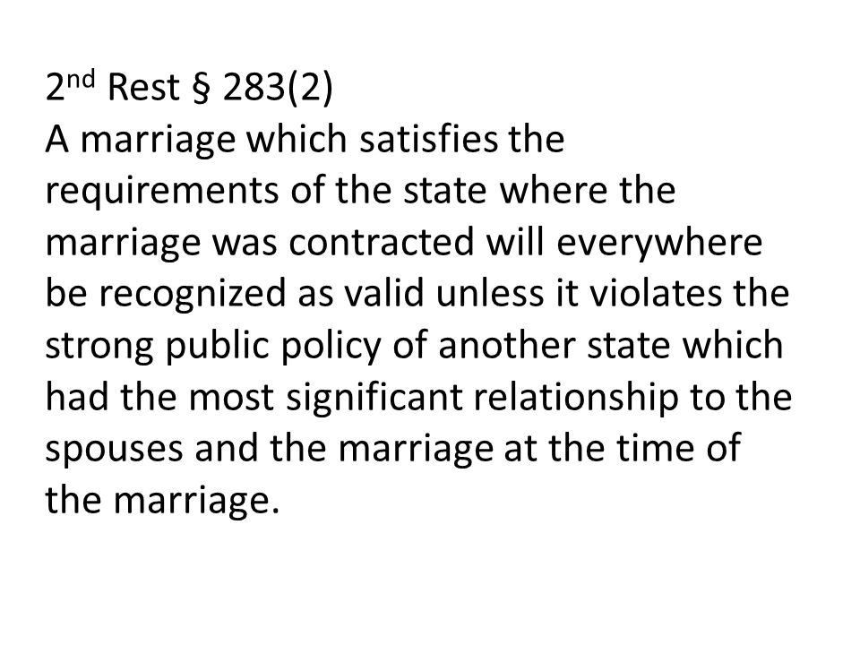 2nd Rest § 283(2) A marriage which satisfies the requirements of the state where the marriage was contracted will everywhere be recognized as valid unless it violates the strong public policy of another state which had the most significant relationship to the spouses and the marriage at the time of the marriage.