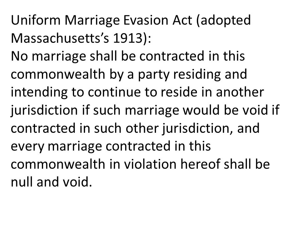 Uniform Marriage Evasion Act (adopted Massachusetts's 1913): No marriage shall be contracted in this commonwealth by a party residing and intending to continue to reside in another jurisdiction if such marriage would be void if contracted in such other jurisdiction, and every marriage contracted in this commonwealth in violation hereof shall be null and void.