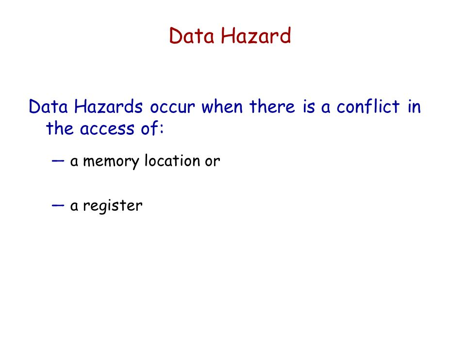 Data Hazard Data Hazards occur when there is a conflict in the access of: a memory location or.