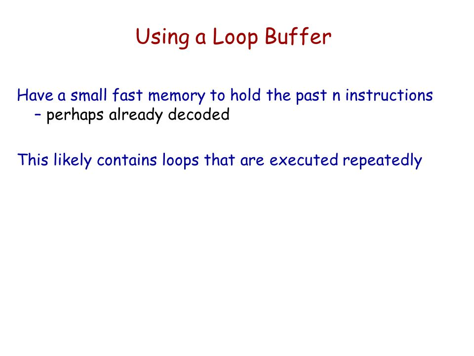 Using a Loop Buffer Have a small fast memory to hold the past n instructions – perhaps already decoded.