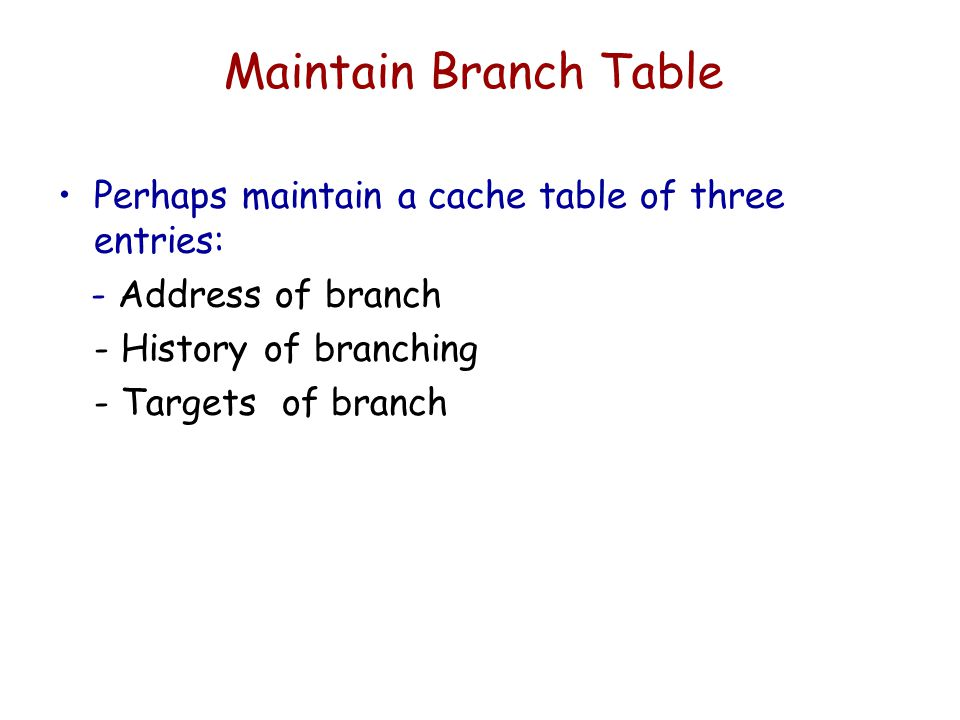 Maintain Branch Table Perhaps maintain a cache table of three entries: