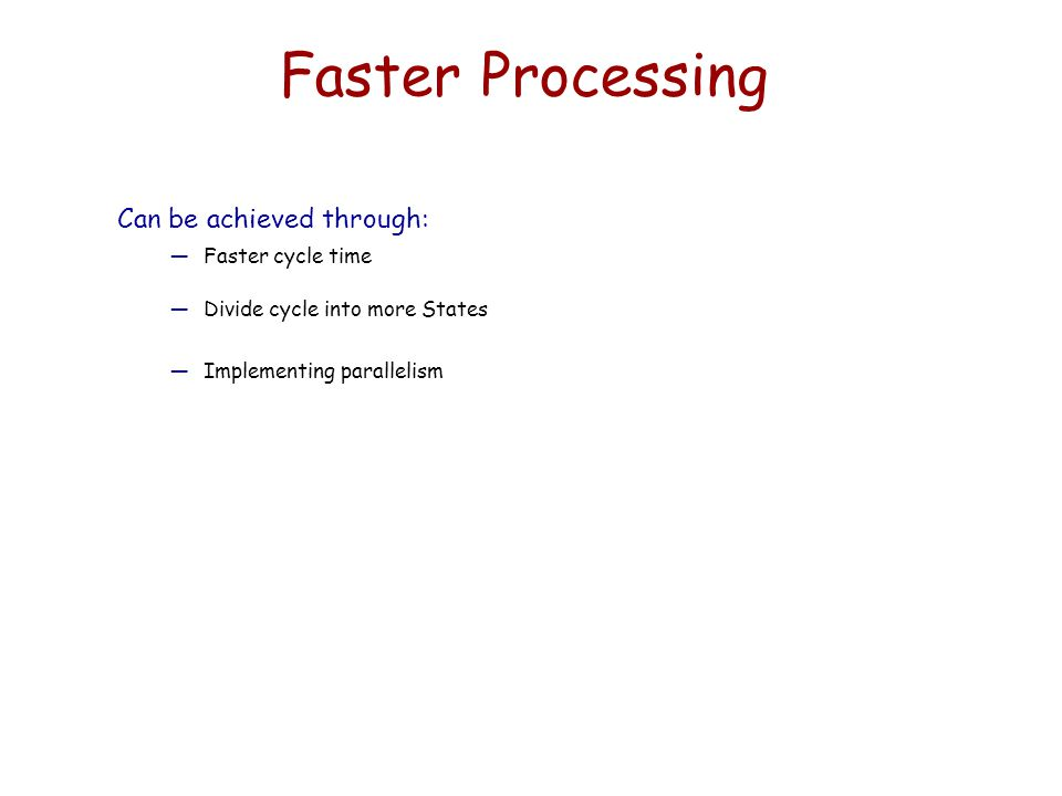 Faster Processing Can be achieved through: Faster cycle time