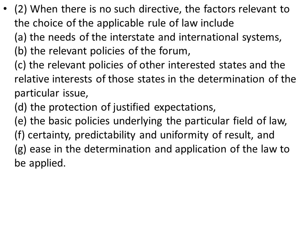 (2) When there is no such directive, the factors relevant to the choice of the applicable rule of law include (a) the needs of the interstate and international systems, (b) the relevant policies of the forum, (c) the relevant policies of other interested states and the relative interests of those states in the determination of the particular issue, (d) the protection of justified expectations, (e) the basic policies underlying the particular field of law, (f) certainty, predictability and uniformity of result, and (g) ease in the determination and application of the law to be applied.
