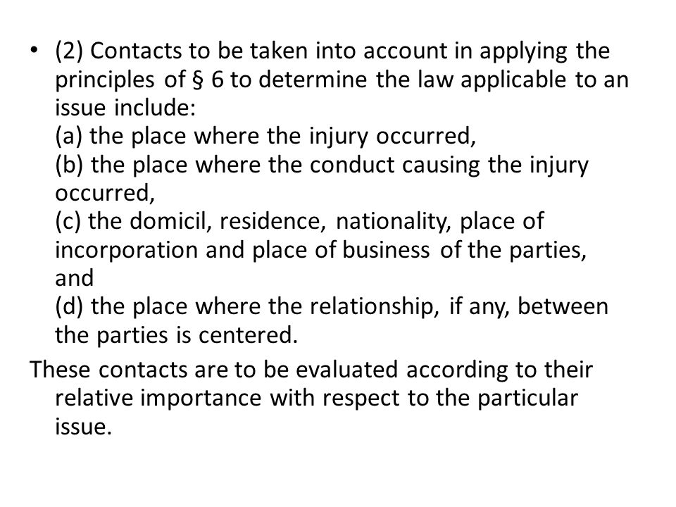 (2) Contacts to be taken into account in applying the principles of § 6 to determine the law applicable to an issue include: (a) the place where the injury occurred, (b) the place where the conduct causing the injury occurred, (c) the domicil, residence, nationality, place of incorporation and place of business of the parties, and (d) the place where the relationship, if any, between the parties is centered.