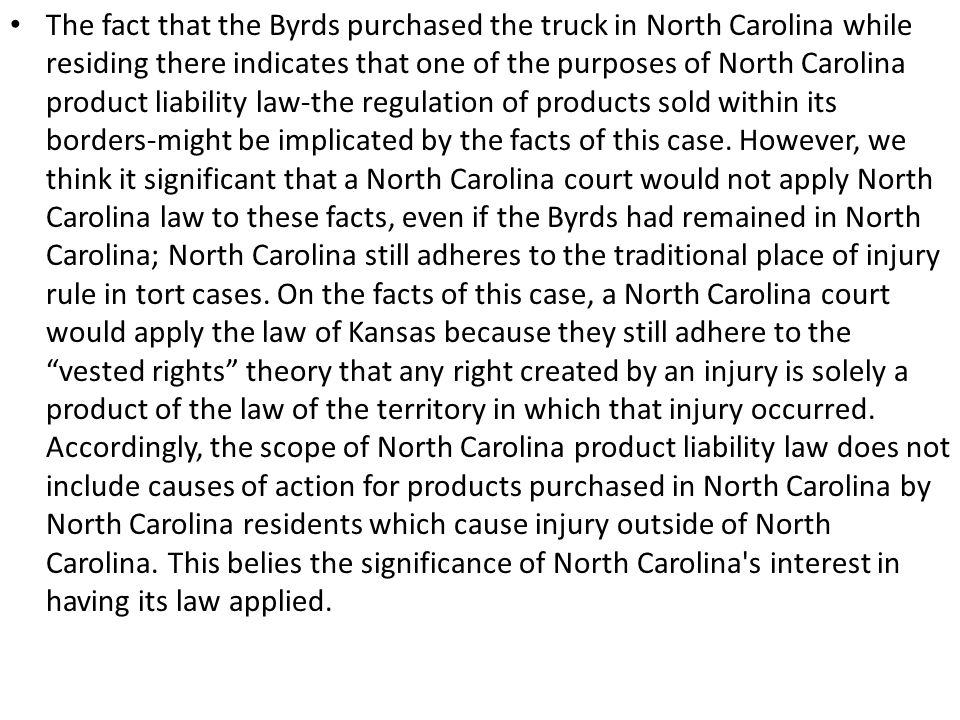 The fact that the Byrds purchased the truck in North Carolina while residing there indicates that one of the purposes of North Carolina product liability law-the regulation of products sold within its borders-might be implicated by the facts of this case.