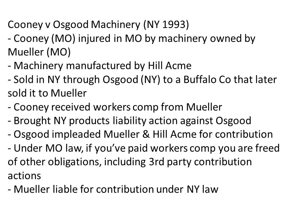 Cooney v Osgood Machinery (NY 1993) - Cooney (MO) injured in MO by machinery owned by Mueller (MO) - Machinery manufactured by Hill Acme - Sold in NY through Osgood (NY) to a Buffalo Co that later sold it to Mueller - Cooney received workers comp from Mueller - Brought NY products liability action against Osgood - Osgood impleaded Mueller & Hill Acme for contribution - Under MO law, if you've paid workers comp you are freed of other obligations, including 3rd party contribution actions - Mueller liable for contribution under NY law