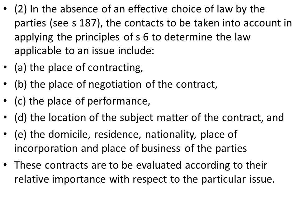 (2) In the absence of an effective choice of law by the parties (see s 187), the contacts to be taken into account in applying the principles of s 6 to determine the law applicable to an issue include: