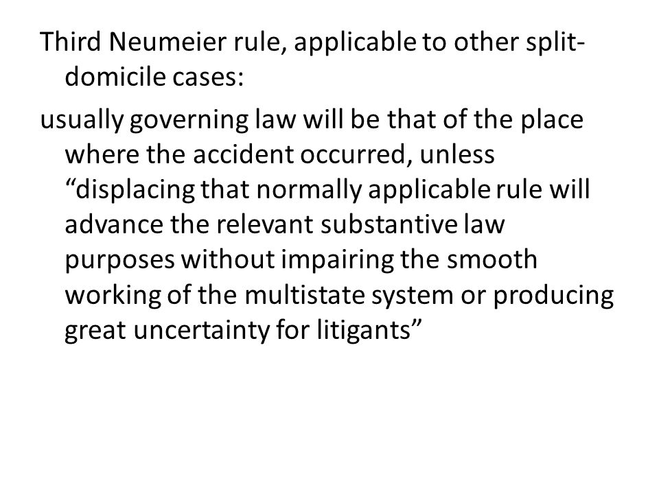 Third Neumeier rule, applicable to other split-domicile cases: usually governing law will be that of the place where the accident occurred, unless displacing that normally applicable rule will advance the relevant substantive law purposes without impairing the smooth working of the multistate system or producing great uncertainty for litigants