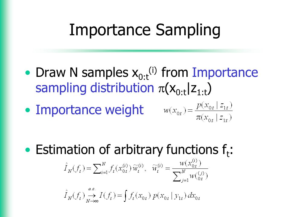 Importance Sampling Draw N samples x0:t(i) from Importance sampling distribution (x0:t|z1:t) Importance weight.