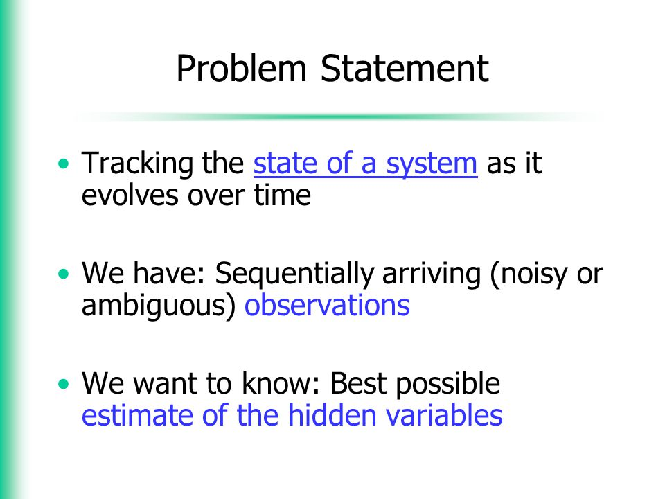 Problem Statement Tracking the state of a system as it evolves over time. We have: Sequentially arriving (noisy or ambiguous) observations.