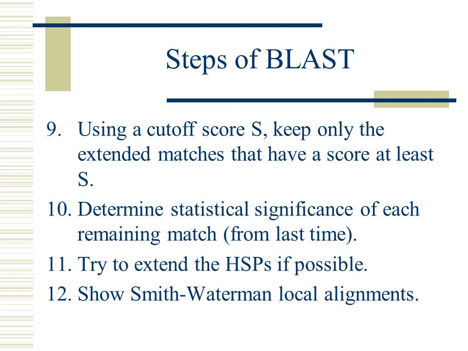 Steps of BLAST Using a cutoff score S, keep only the extended matches that have a score at least S.