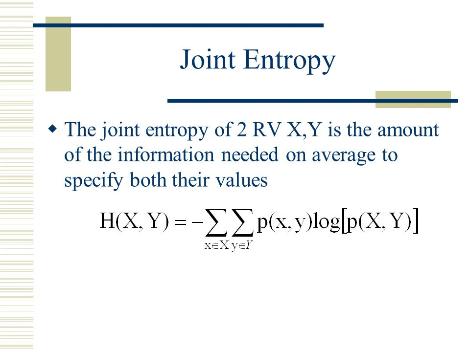 Joint Entropy The joint entropy of 2 RV X,Y is the amount of the information needed on average to specify both their values.