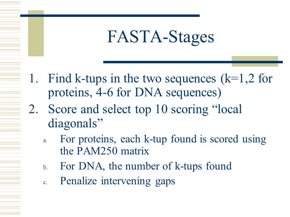 FASTA-Stages Find k-tups in the two sequences (k=1,2 for proteins, 4-6 for DNA sequences) Score and select top 10 scoring local diagonals