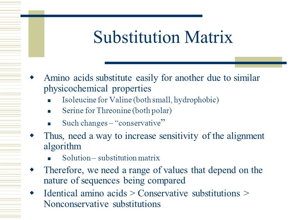 Substitution Matrix Amino acids substitute easily for another due to similar physicochemical properties.