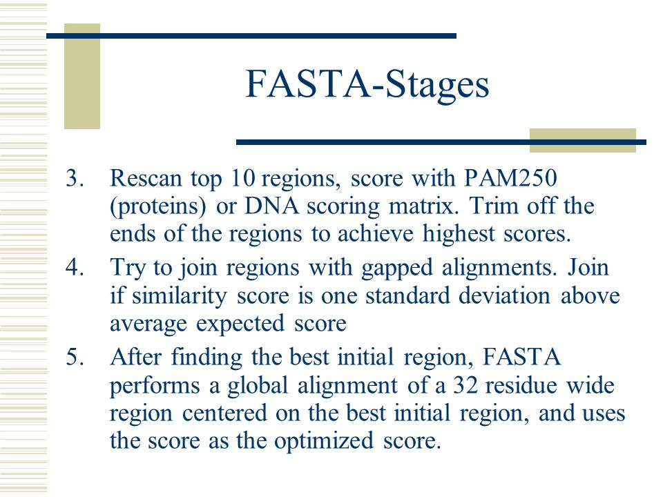 FASTA-Stages Rescan top 10 regions, score with PAM250 (proteins) or DNA scoring matrix. Trim off the ends of the regions to achieve highest scores.