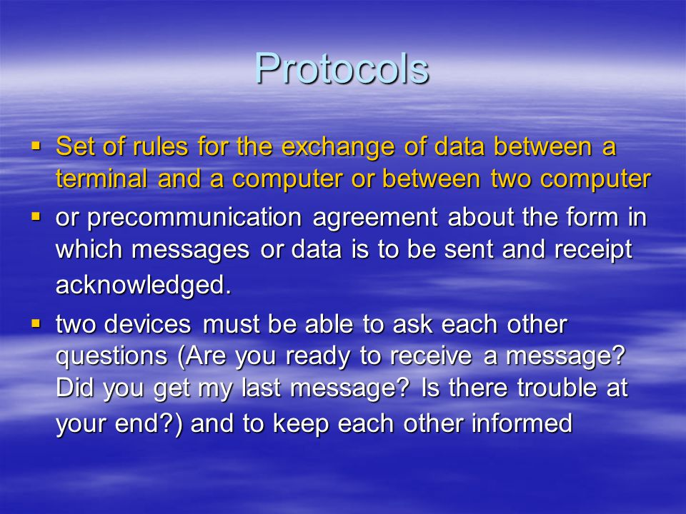 Protocols Set of rules for the exchange of data between a terminal and a computer or between two computer.