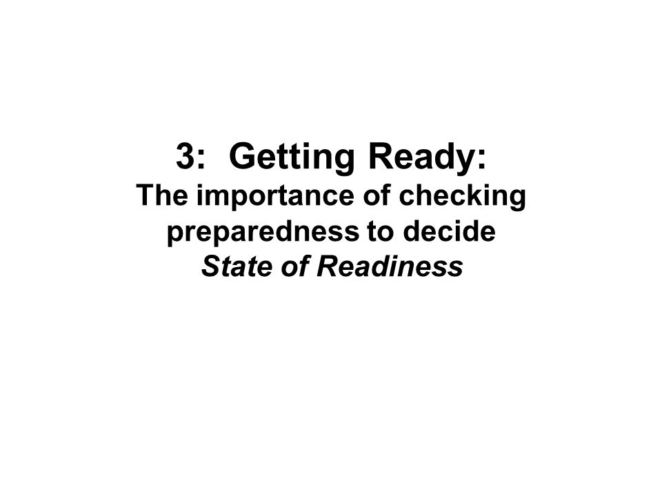 3: Getting Ready: The importance of checking preparedness to decide State of Readiness