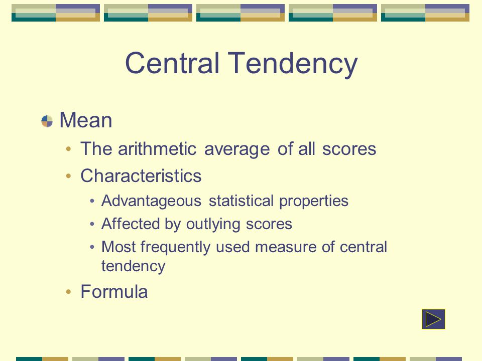 Central Tendency Mean The arithmetic average of all scores