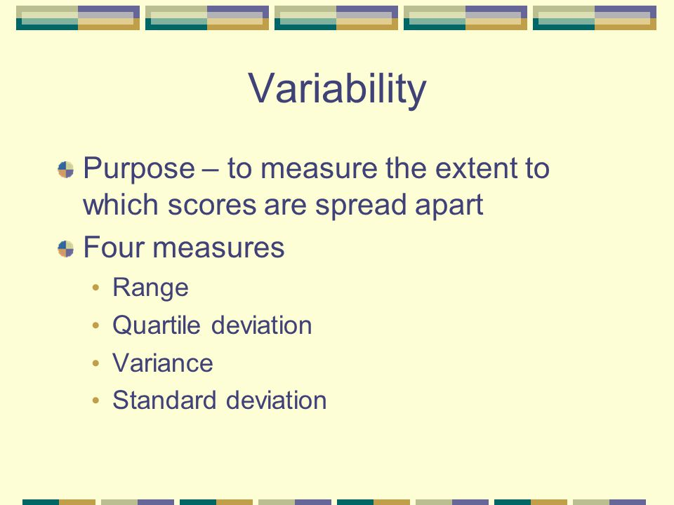 Variability Purpose – to measure the extent to which scores are spread apart. Four measures. Range.