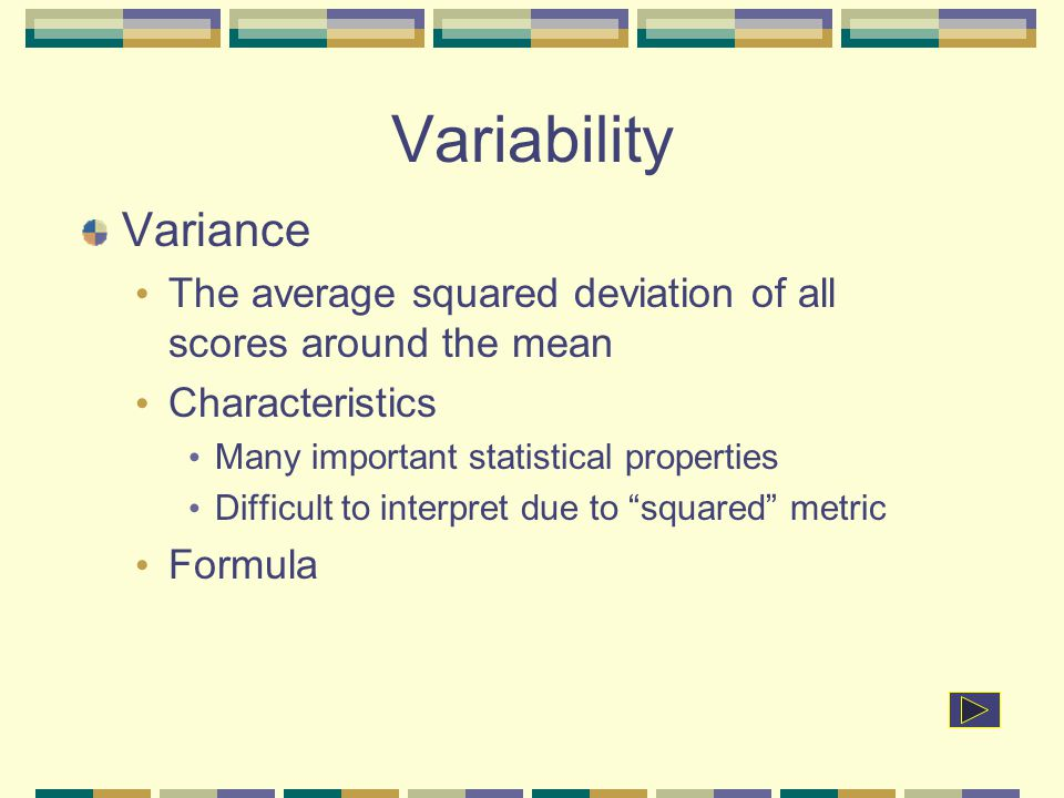 Variability Variance. The average squared deviation of all scores around the mean. Characteristics.