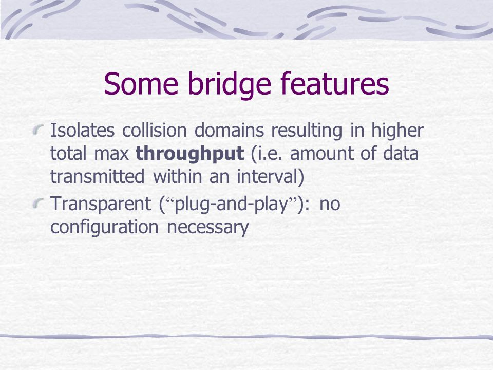 Some bridge features Isolates collision domains resulting in higher total max throughput (i.e. amount of data transmitted within an interval)