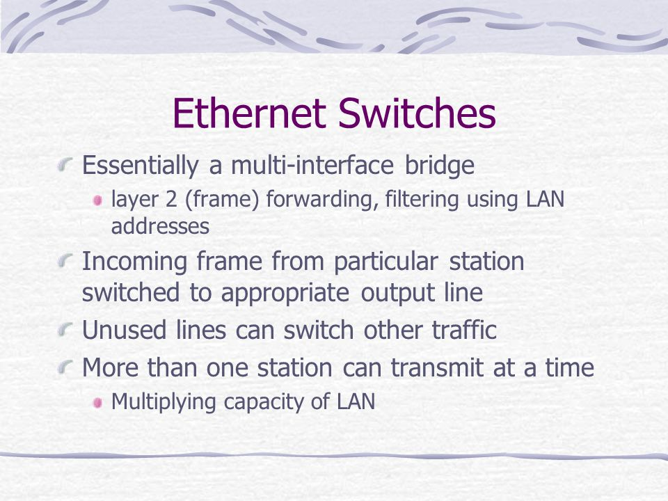 Ethernet Switches Essentially a multi-interface bridge