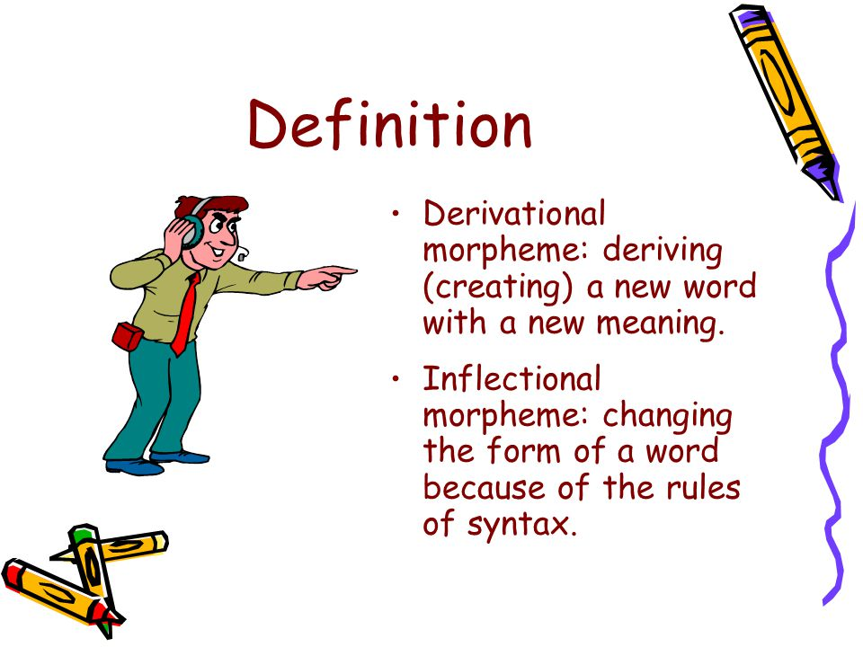 Definition Derivational morpheme: deriving (creating) a new word with a new meaning.