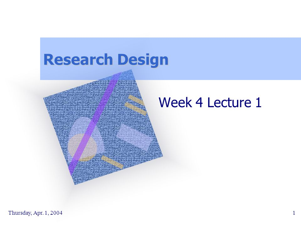 Research Design Week 4 Lecture 1 Thursday, Apr. 1, 2004