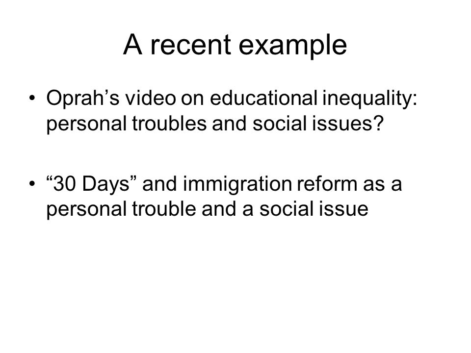 A recent example Oprah's video on educational inequality: personal troubles and social issues