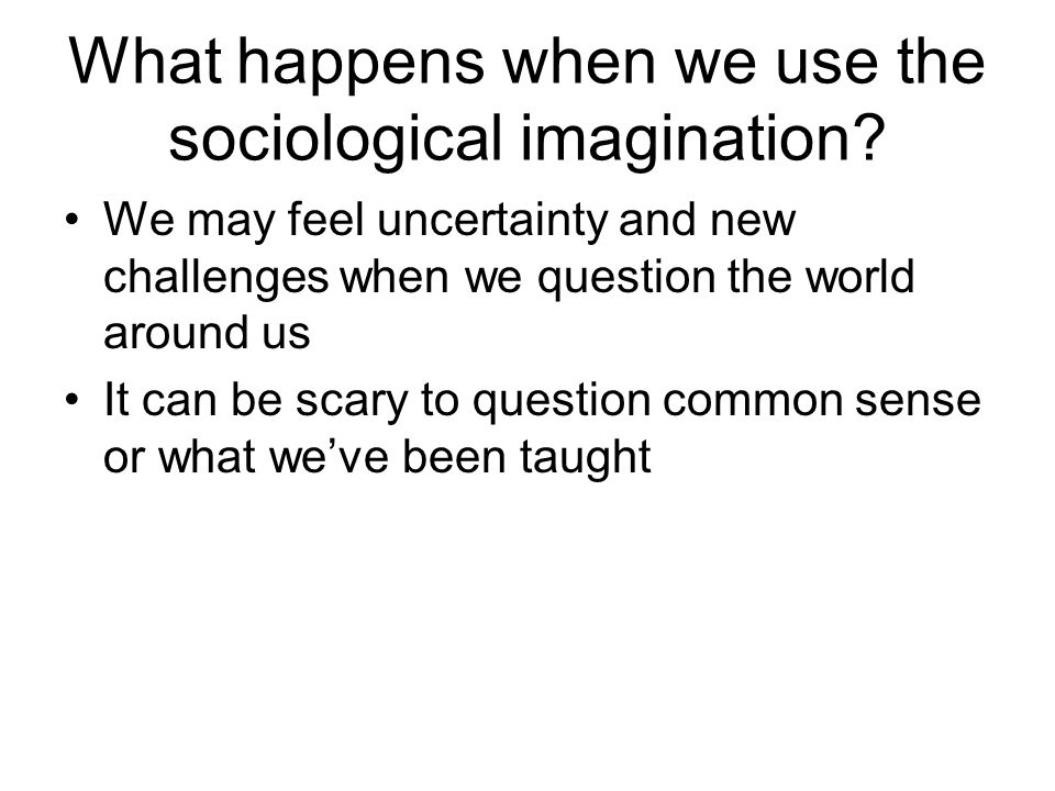 What happens when we use the sociological imagination