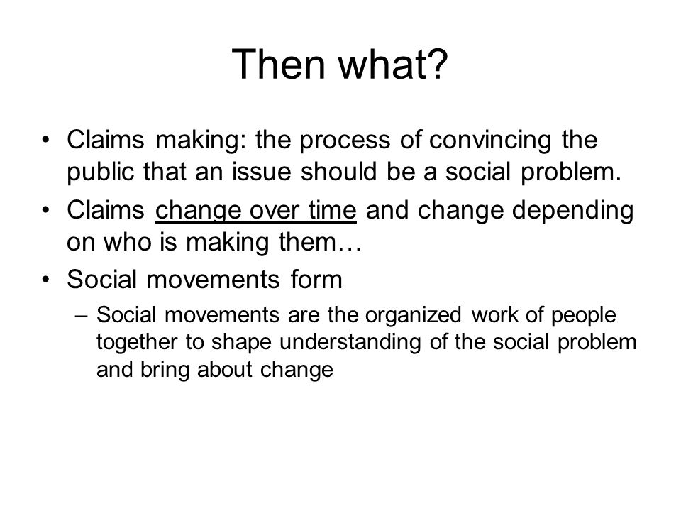 Then what Claims making: the process of convincing the public that an issue should be a social problem.
