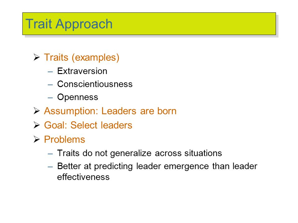 trait and behavioral leadership theories Most approaches to explaining leadership effectiveness focus on either leader traits (eg personality, intelligence, gender) or leader behaviors (eg directive, participative, charismatic, servant leadership) both approaches have been shown to have merit, but how do traits and behaviors work.