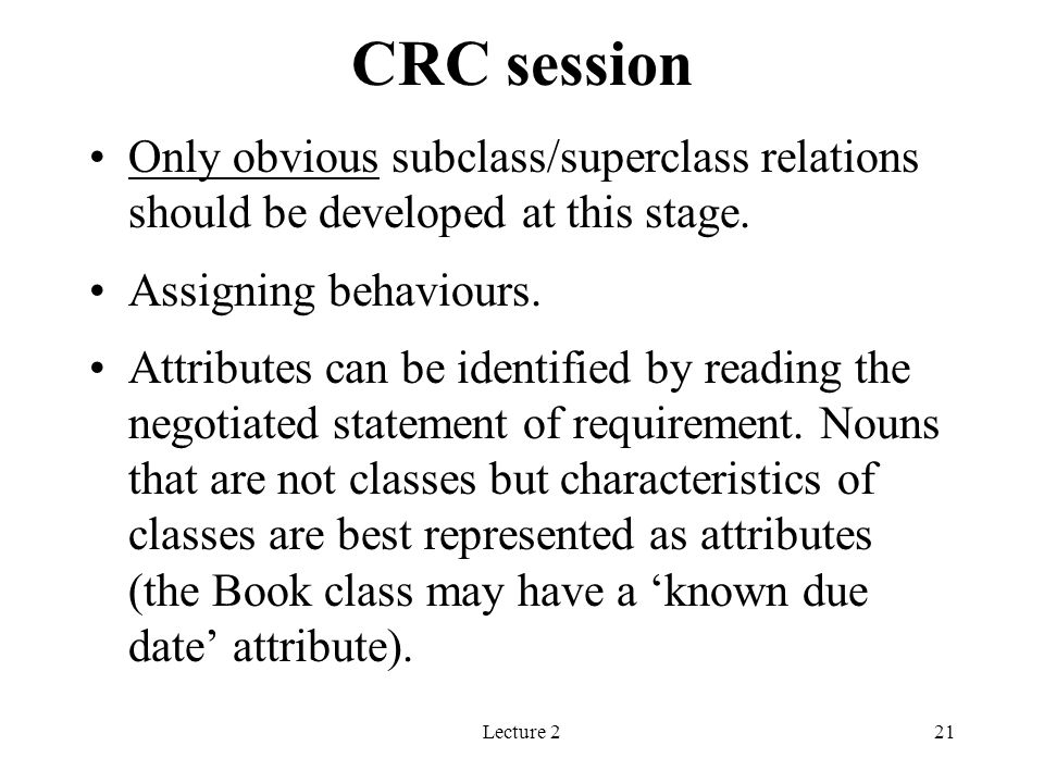 CRC session Only obvious subclass/superclass relations should be developed at this stage. Assigning behaviours.
