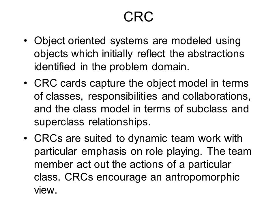 CRC Object oriented systems are modeled using objects which initially reflect the abstractions identified in the problem domain.