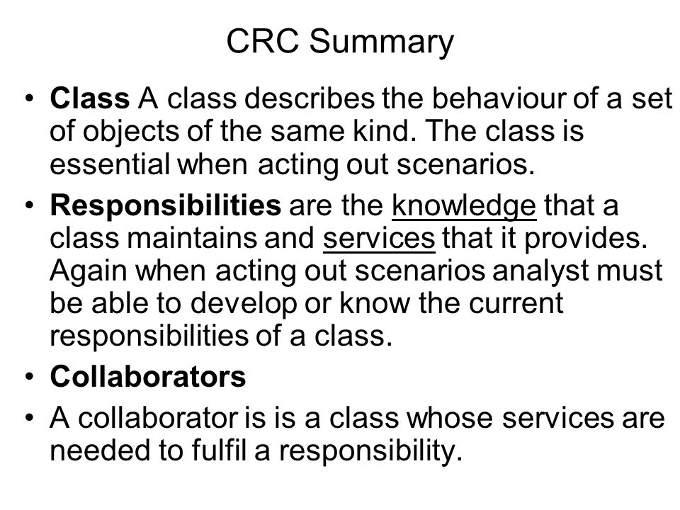 CRC Summary Class A class describes the behaviour of a set of objects of the same kind. The class is essential when acting out scenarios.