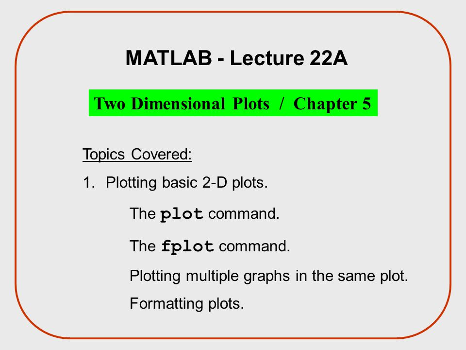 MATLAB - Lecture 22A Two Dimensional Plots / Chapter 5 Topics Covered: