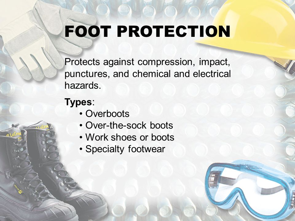 FOOT PROTECTION Protects against compression, impact, punctures, and chemical and electrical hazards.