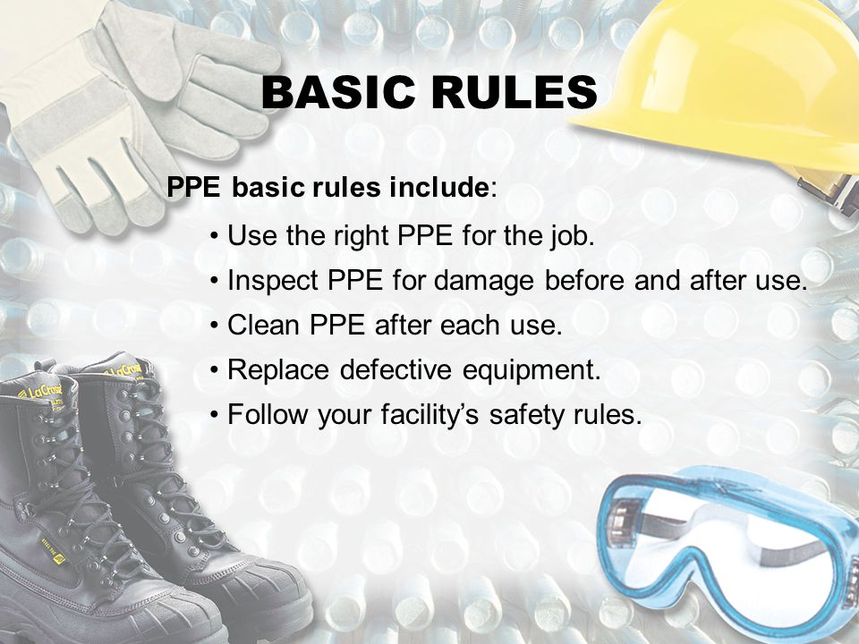 BASIC RULES PPE basic rules include: Use the right PPE for the job.