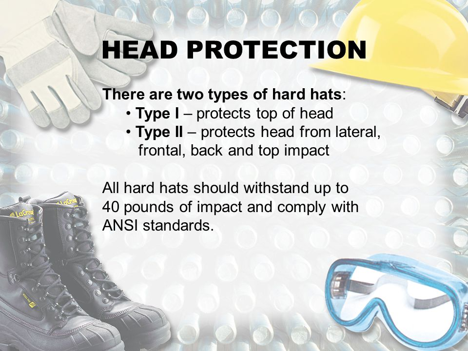 HEAD PROTECTION There are two types of hard hats: